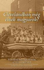 Clevelandban még élnek magyarok? VISSZAEMLÉKEZÉSEK GY?JTEMÉNYE CLEVELANDI MAGYAR CSERKÉSZ REG?SCSOPORT GY?JTÉSE SZERKESZTETTE: SZENTKIRÁLYI ENDRE