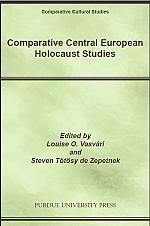 Comparative Central European Holocaust Studies  Edited by Louise O. Vasvari and Steven Tötösy de Zepetnek  PURDUE UNIVERSITY PRESS  Comparative Cultural Studies (2009)