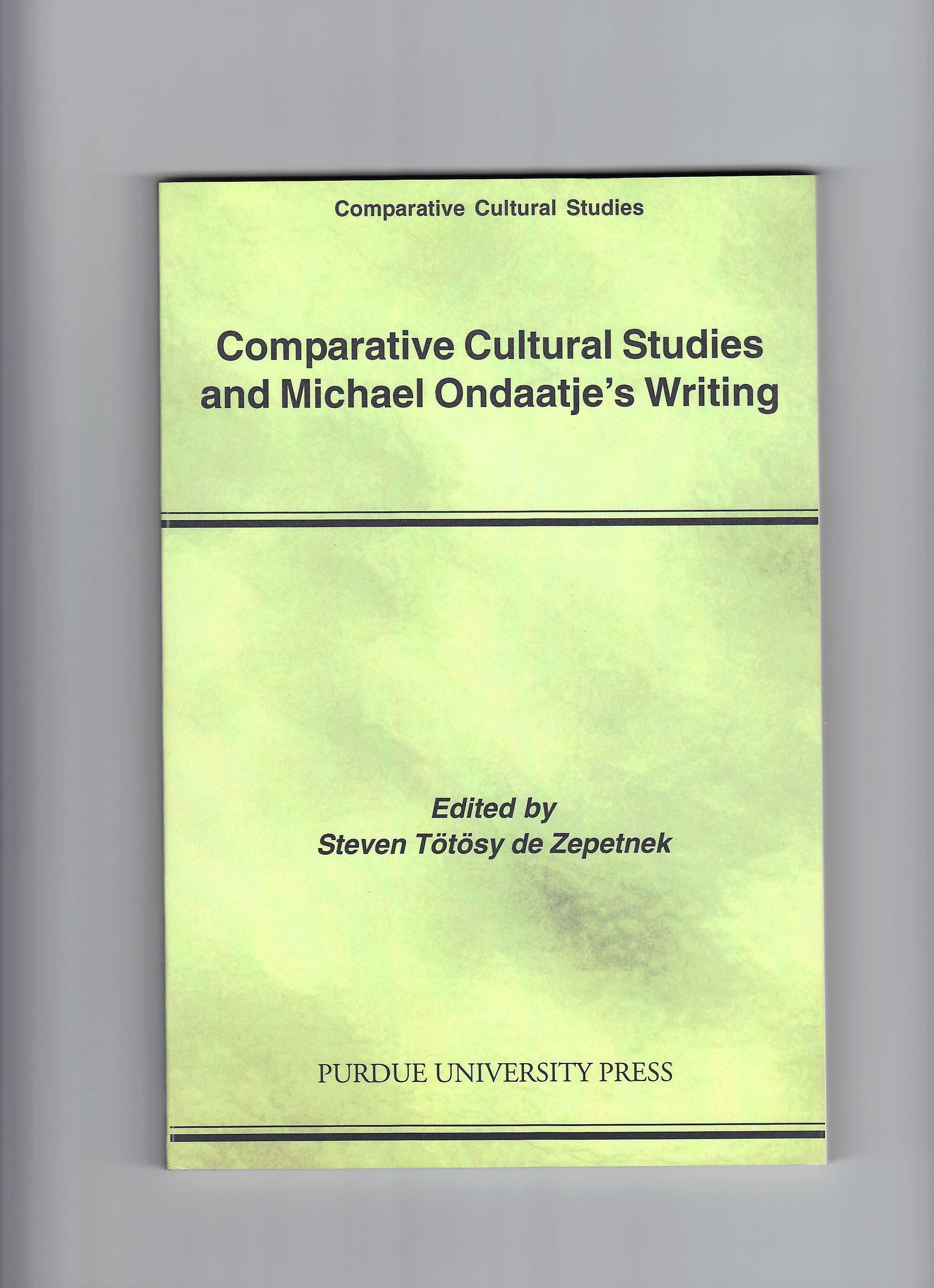 Comparative Cultural Studies and Michael Ondaatje's Writing. Ed. Steven T�t�sy de Zepetnek. West Lafayette: Purdue University Press, 2005.