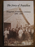 The Story of Arpadhon, Hungarian Settlement, Louisiana - 1896 - 2006